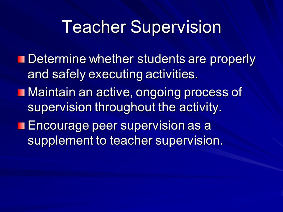 Teacher Supervision Determine whether students are properly and safely executing activities.