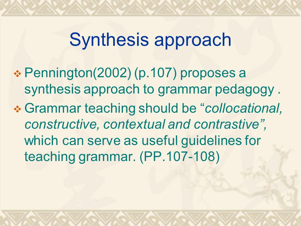 Synthesis approach Pennington(2002) (p.107) proposes a synthesis approach to grammar pedagogy .