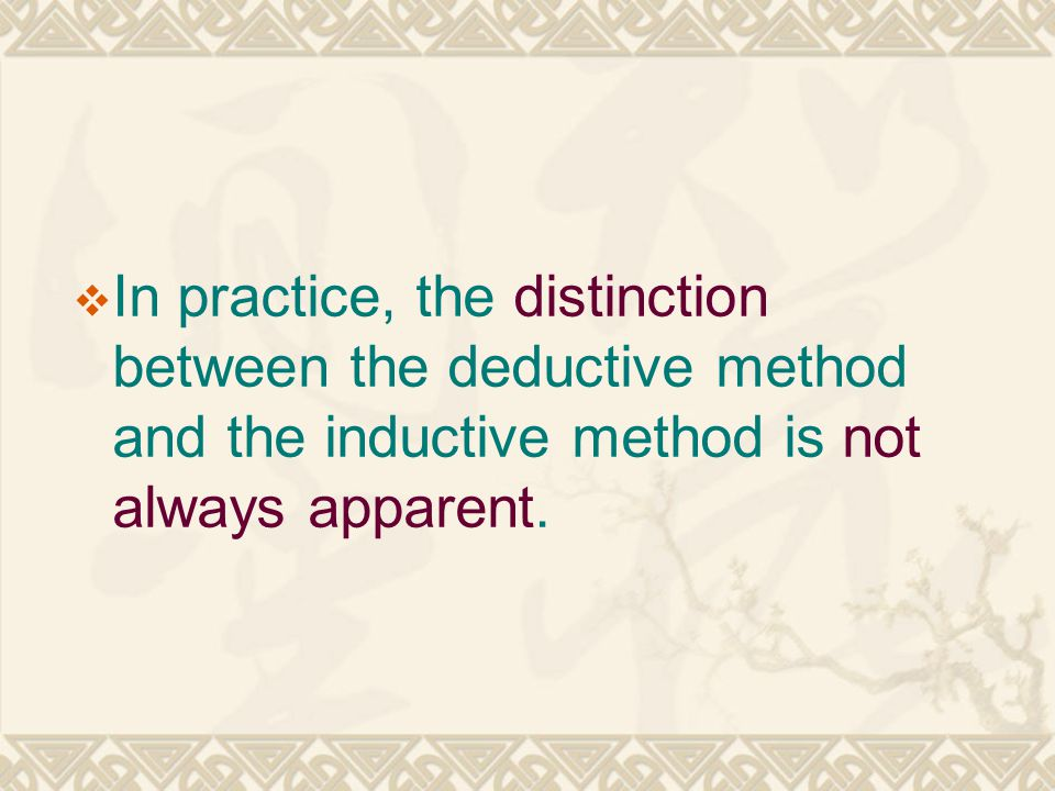 In practice, the distinction between the deductive method and the inductive method is not always apparent.