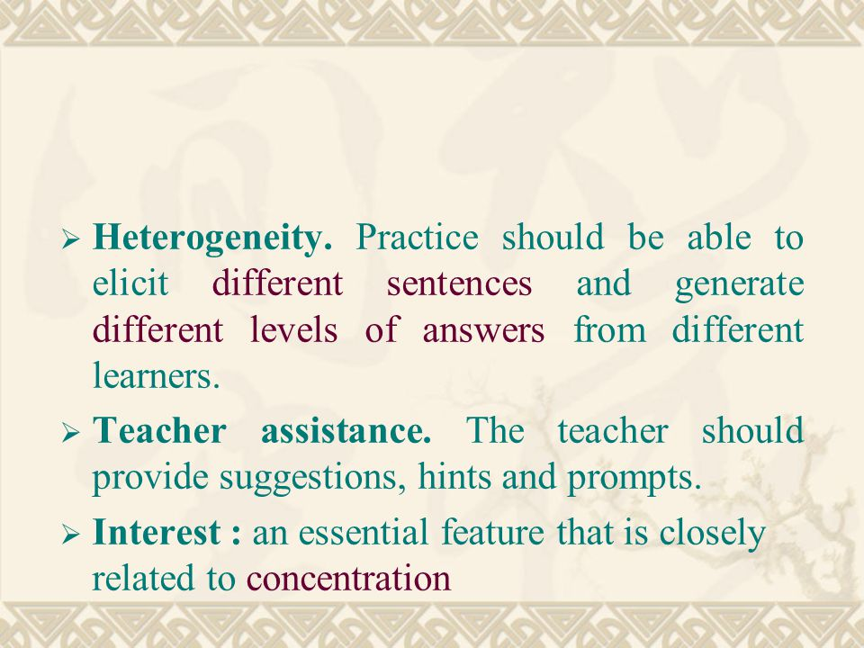 Heterogeneity. Practice should be able to elicit different sentences and generate different levels of answers from different learners.