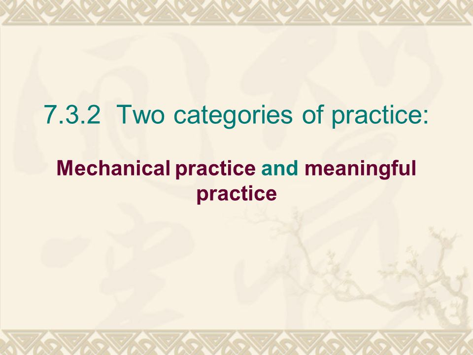 7.3.2 Two categories of practice: Mechanical practice and meaningful practice