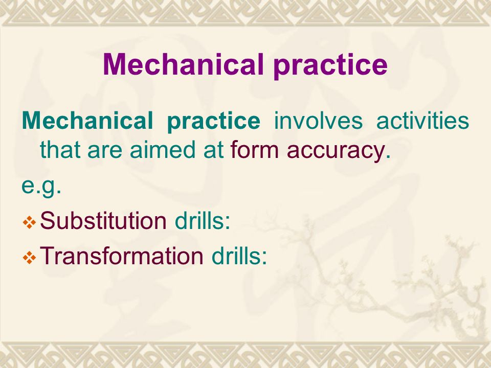 Mechanical practice Mechanical practice involves activities that are aimed at form accuracy. e.g. Substitution drills: