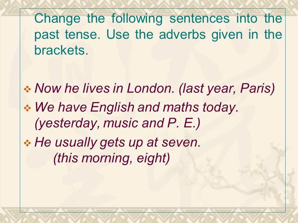 Change the following sentences into the past tense