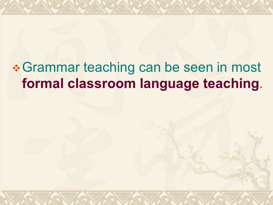 Grammar teaching can be seen in most formal classroom language teaching.