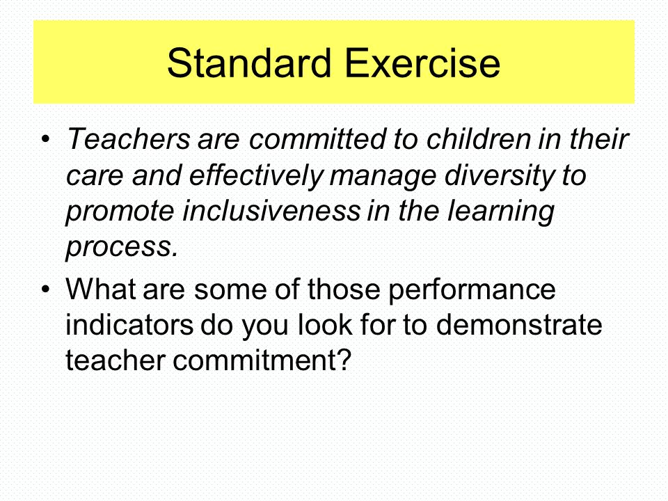 Standard Exercise Teachers are committed to children in their care and effectively manage diversity to promote inclusiveness in the learning process.