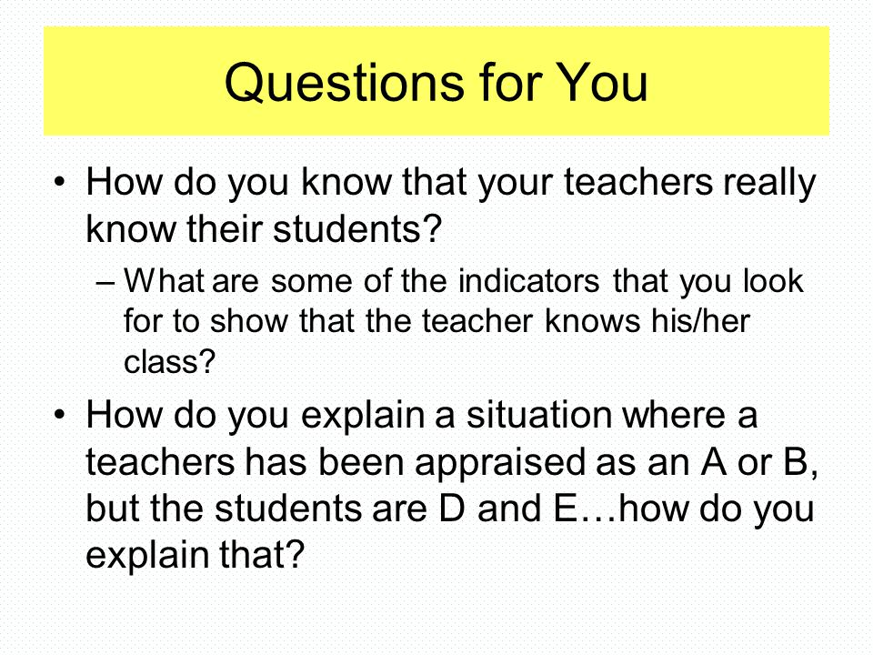 Questions for You How do you know that your teachers really know their students