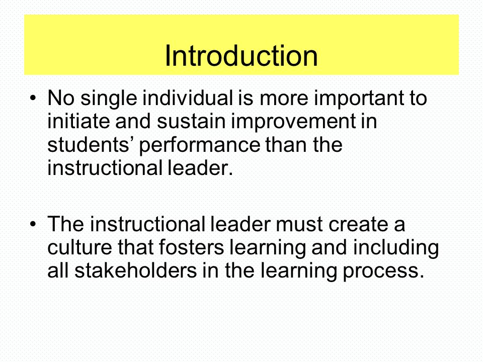 Introduction No single individual is more important to initiate and sustain improvement in students' performance than the instructional leader.