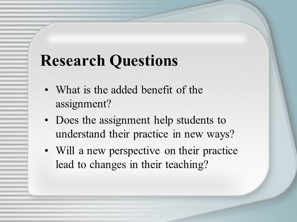Research Questions What is the added benefit of the assignment