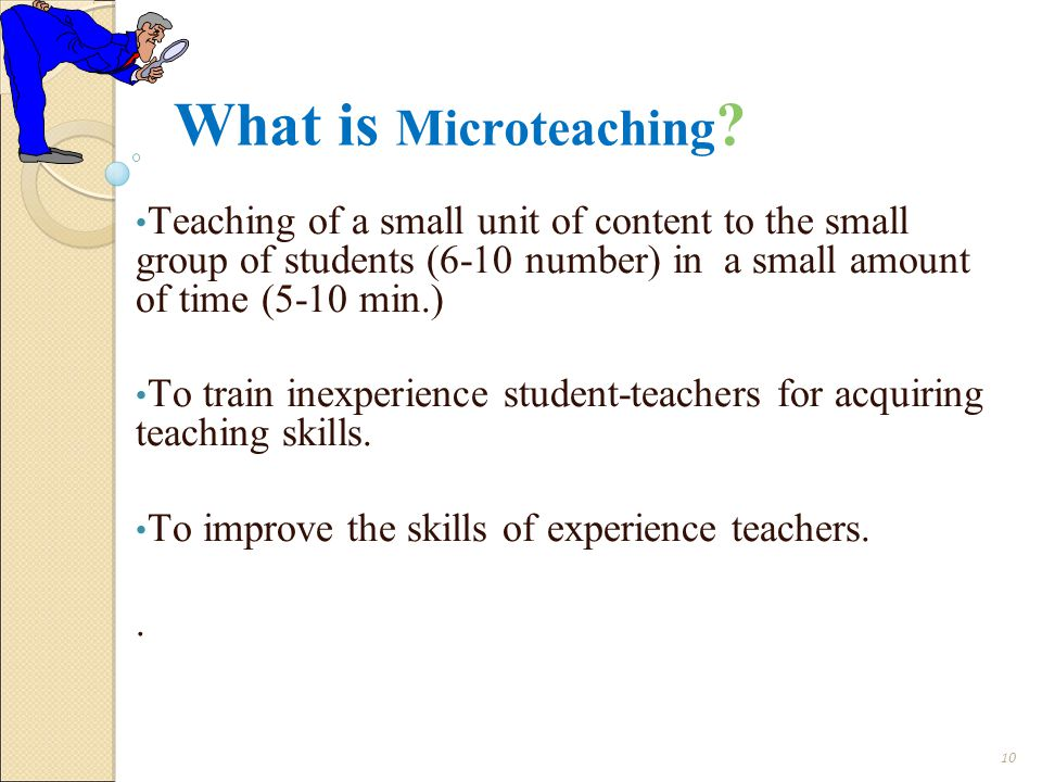 What is Microteaching Teaching of a small unit of content to the small group of students (6-10 number) in a small amount of time (5-10 min.)