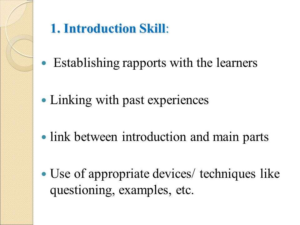 1. Introduction Skill: Establishing rapports with the learners. Linking with past experiences. link between introduction and main parts.