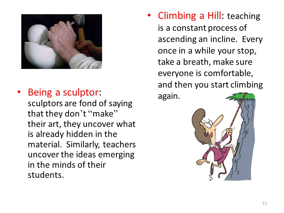 Climbing a Hill: teaching is a constant process of ascending an incline. Every once in a while your stop, take a breath, make sure everyone is comfortable, and then you start climbing again.
