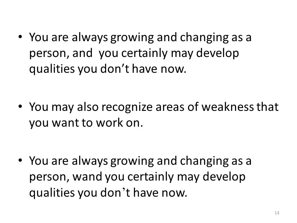 You are always growing and changing as a person, and you certainly may develop qualities you don't have now.