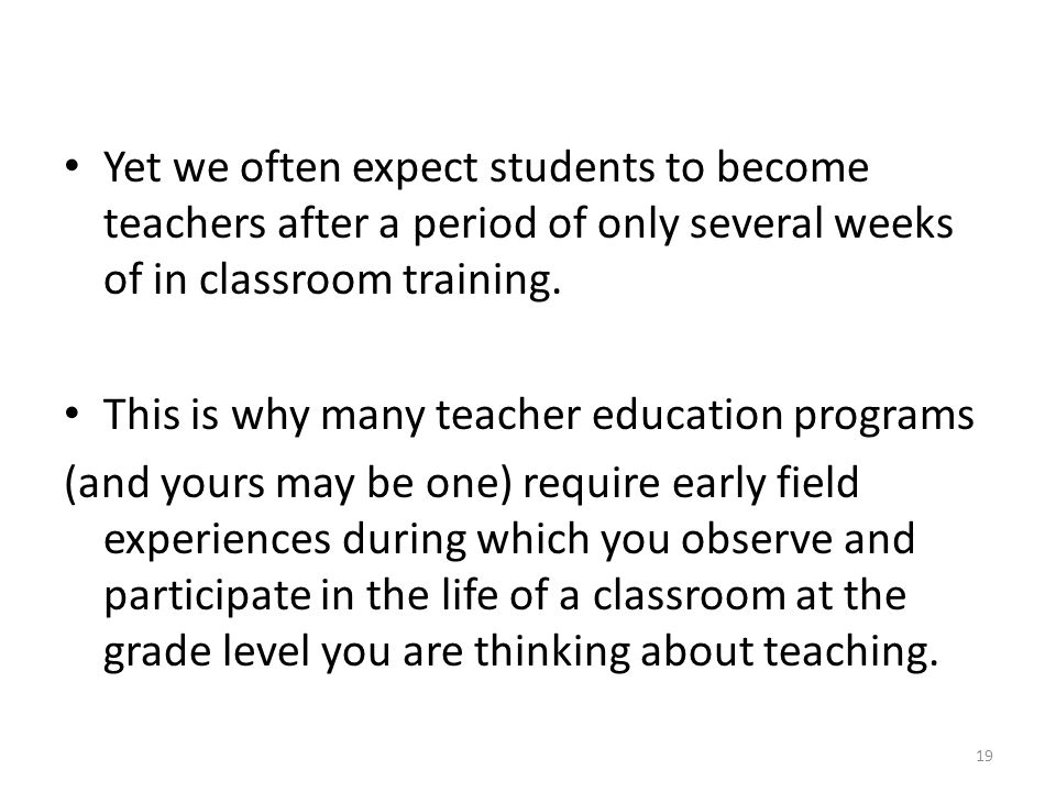 Yet we often expect students to become teachers after a period of only several weeks of in classroom training.