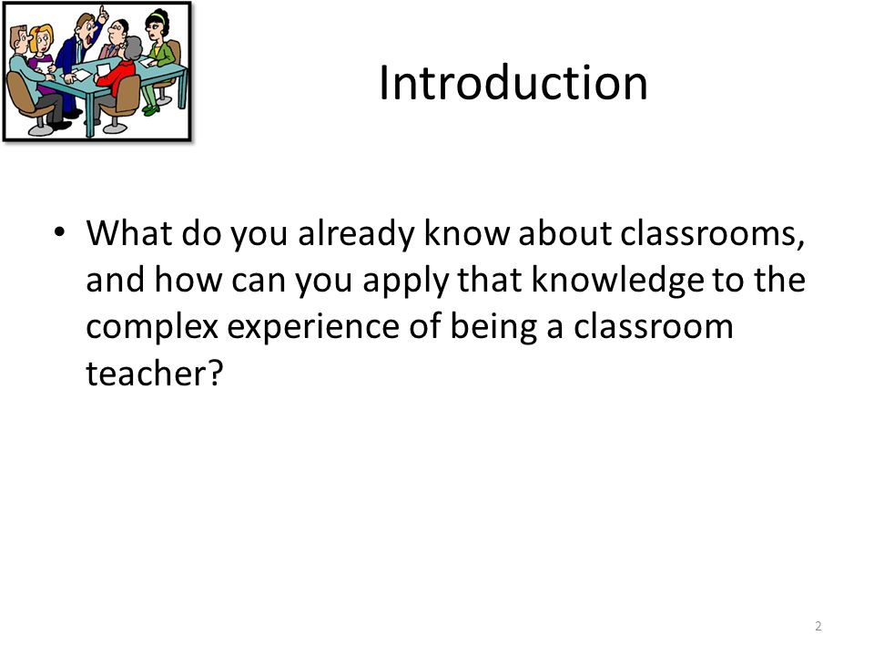 Introduction What do you already know about classrooms, and how can you apply that knowledge to the complex experience of being a classroom teacher
