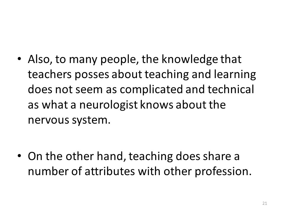 Also, to many people, the knowledge that teachers posses about teaching and learning does not seem as complicated and technical as what a neurologist knows about the nervous system.