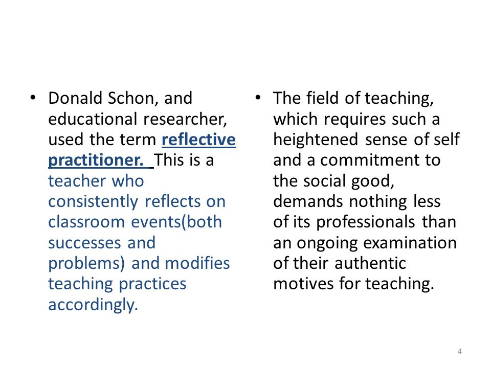Donald Schon, and educational researcher, used the term reflective practitioner. This is a teacher who consistently reflects on classroom events(both successes and problems) and modifies teaching practices accordingly.