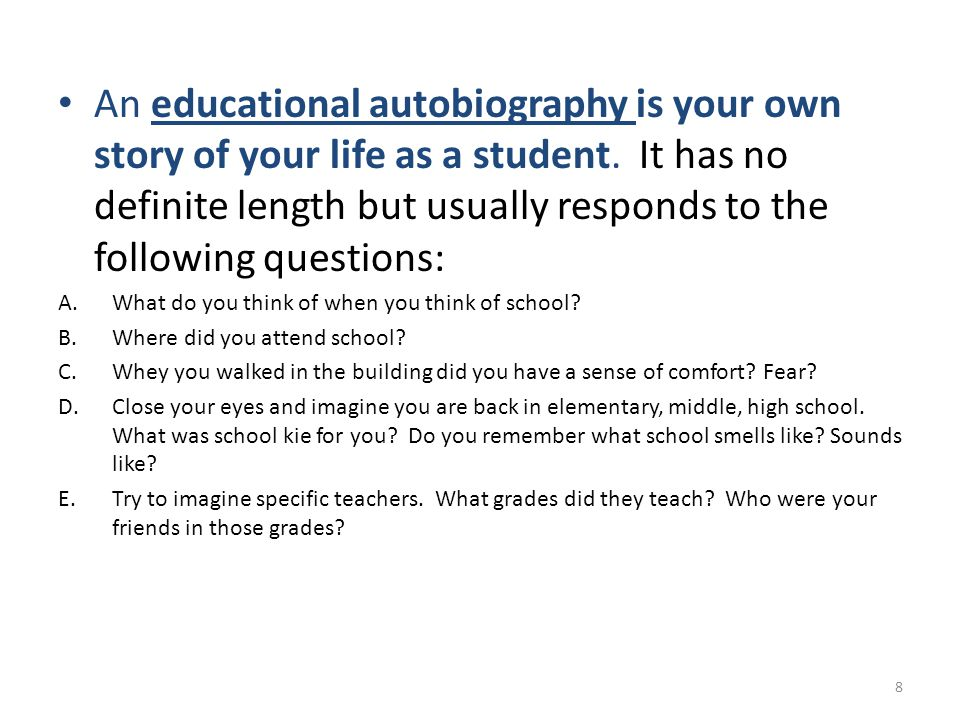 An educational autobiography is your own story of your life as a student. It has no definite length but usually responds to the following questions: