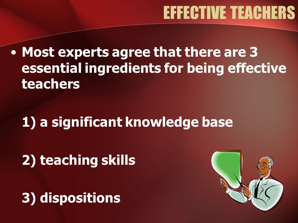 EFFECTIVE TEACHERS Most experts agree that there are 3 essential ingredients for being effective teachers.