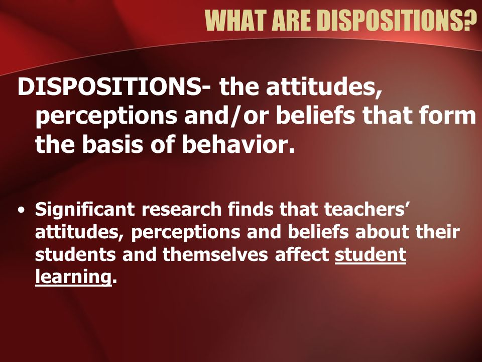 WHAT ARE DISPOSITIONS DISPOSITIONS- the attitudes, perceptions and/or beliefs that form the basis of behavior.