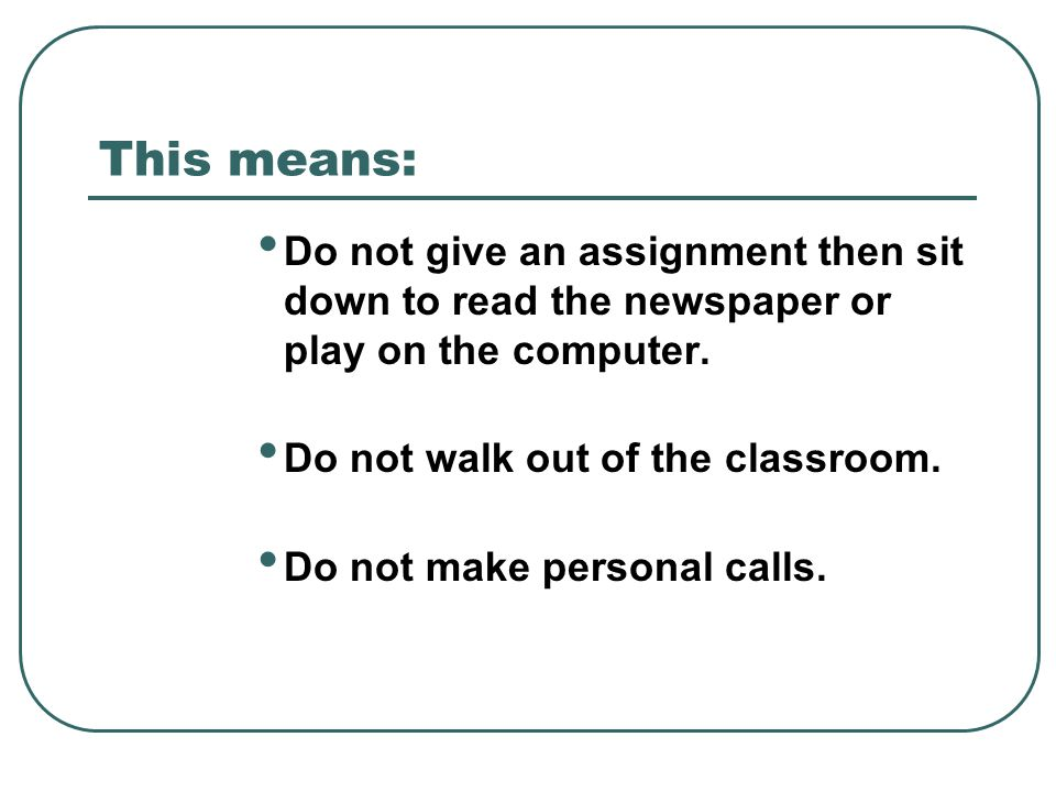 This means: Do not give an assignment then sit down to read the newspaper or play on the computer. Do not walk out of the classroom.