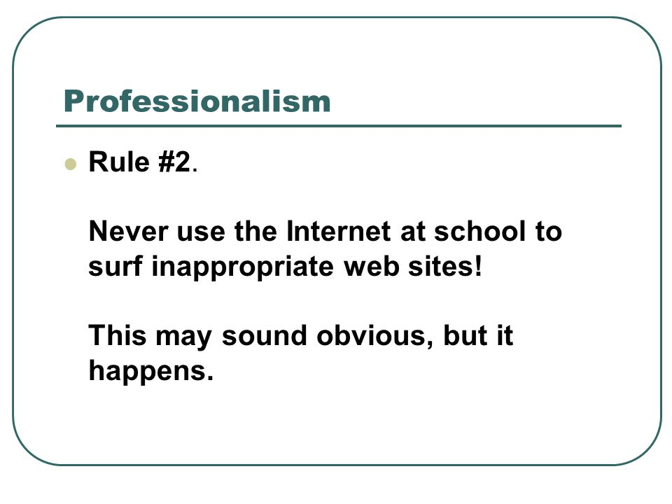 Professionalism Rule #2. Never use the Internet at school to surf inappropriate web sites.
