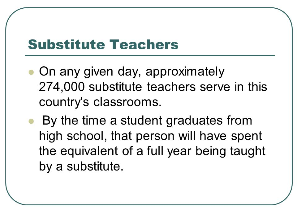 Substitute Teachers On any given day, approximately 274,000 substitute teachers serve in this country s classrooms.
