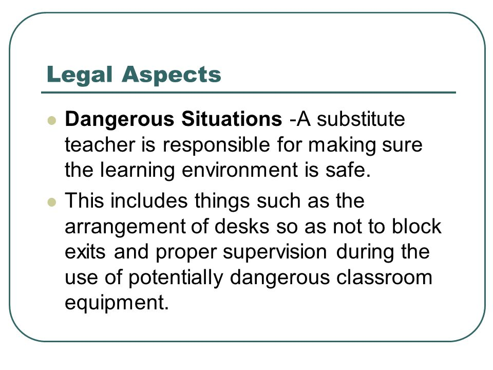 Legal Aspects Dangerous Situations -A substitute teacher is responsible for making sure the learning environment is safe.