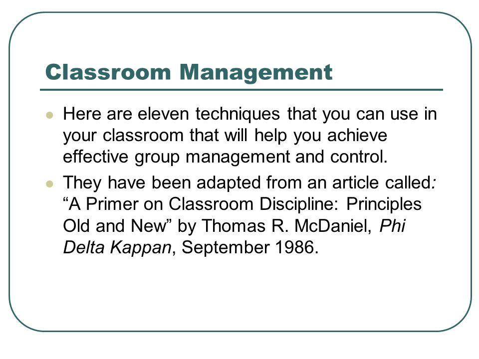 Classroom Management Here are eleven techniques that you can use in your classroom that will help you achieve effective group management and control.