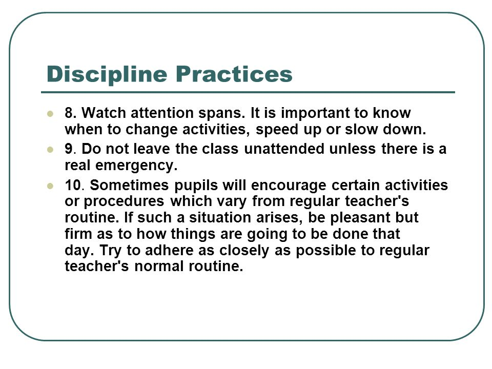 Discipline Practices 8. Watch attention spans. It is important to know when to change activities, speed up or slow down.