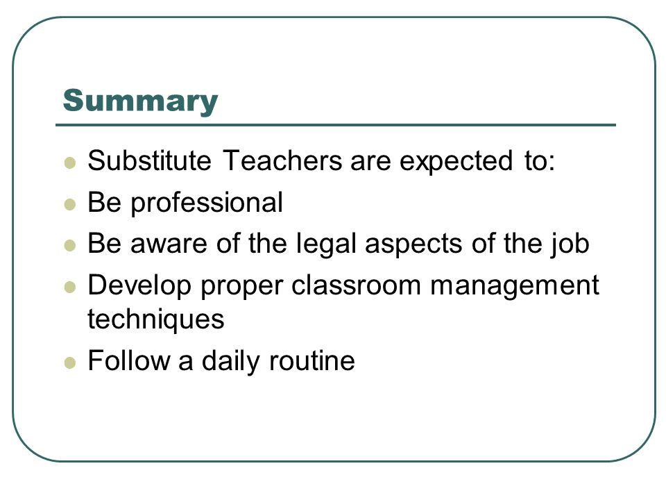 Summary Substitute Teachers are expected to: Be professional