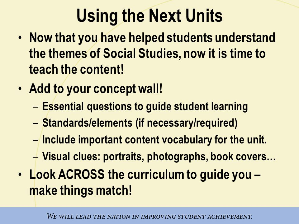 Using the Next Units Now that you have helped students understand the themes of Social Studies, now it is time to teach the content!