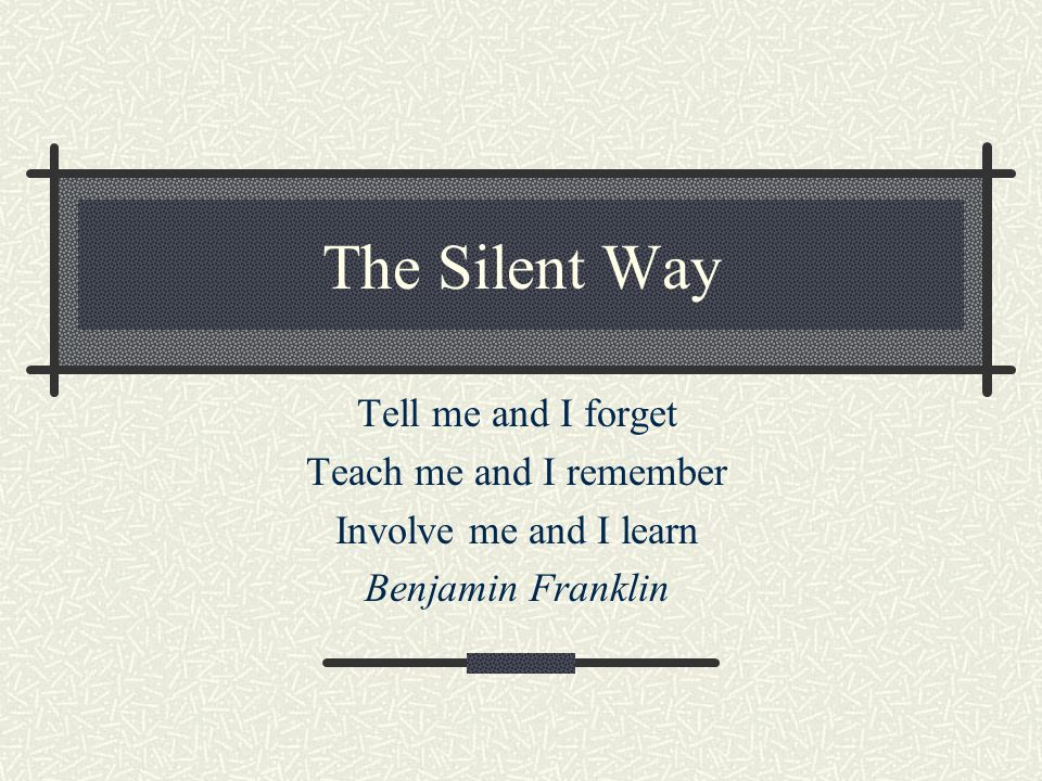 The Silent Way Tell me and I forget Teach me and I remember