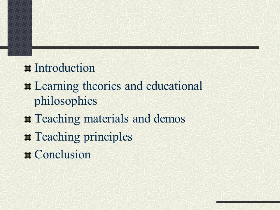 Introduction Learning theories and educational philosophies. Teaching materials and demos. Teaching principles.