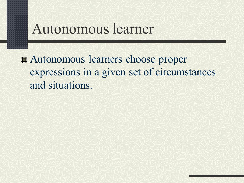 Autonomous learner Autonomous learners choose proper expressions in a given set of circumstances and situations.