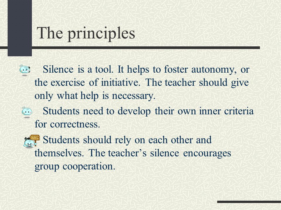 The principles Silence is a tool. It helps to foster autonomy, or the exercise of initiative. The teacher should give only what help is necessary.