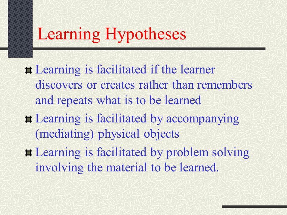 Learning Hypotheses Learning is facilitated if the learner discovers or creates rather than remembers and repeats what is to be learned.