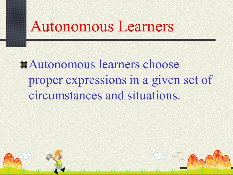 Autonomous Learners Autonomous learners choose proper expressions in a given set of circumstances and situations.