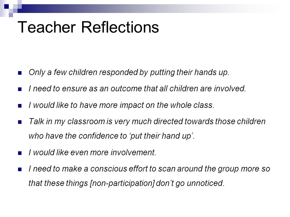 Teacher Reflections Only a few children responded by putting their hands up. I need to ensure as an outcome that all children are involved.