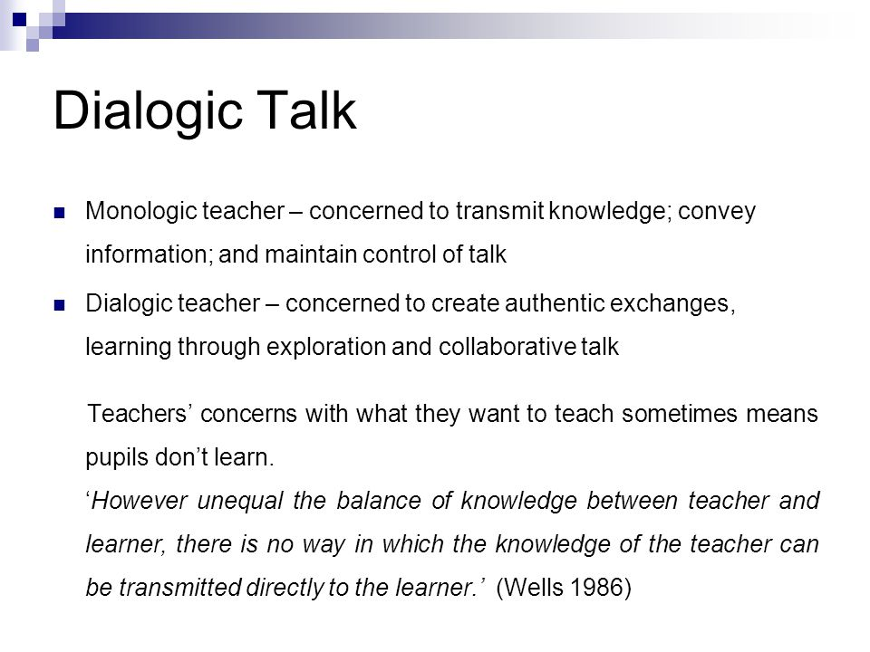 Dialogic Talk Monologic teacher – concerned to transmit knowledge; convey information; and maintain control of talk.