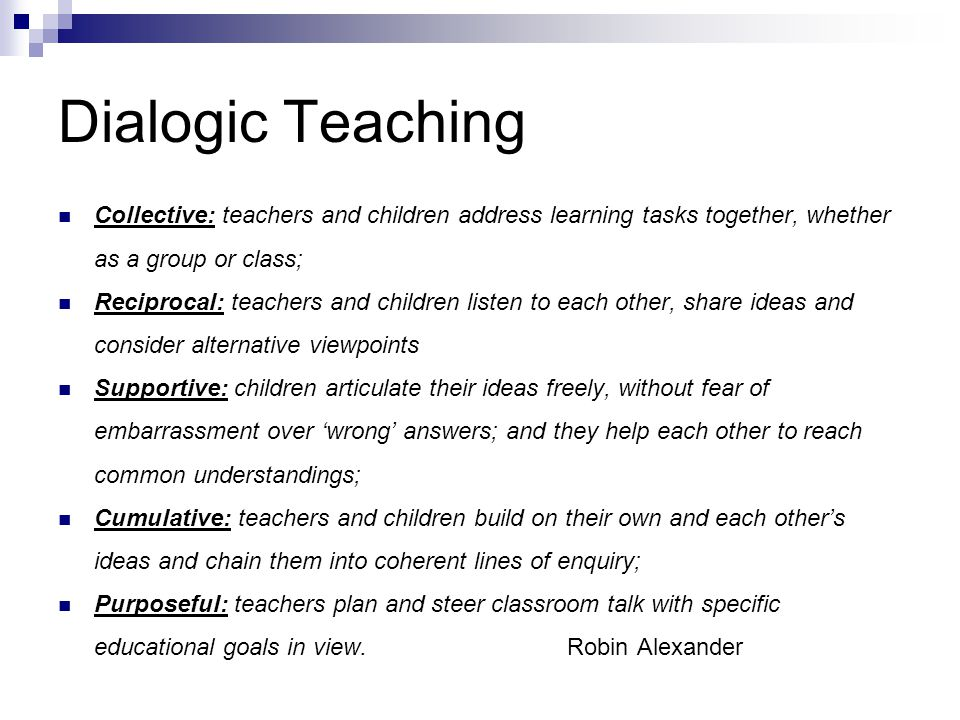 Dialogic Teaching Collective: teachers and children address learning tasks together, whether as a group or class;