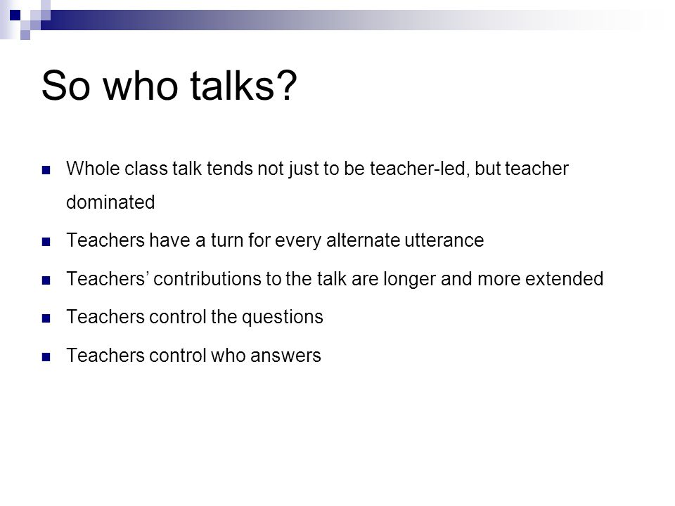 So who talks Whole class talk tends not just to be teacher-led, but teacher dominated. Teachers have a turn for every alternate utterance.