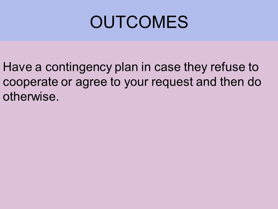 OUTCOMES Have a contingency plan in case they refuse to cooperate or agree to your request and then do otherwise.