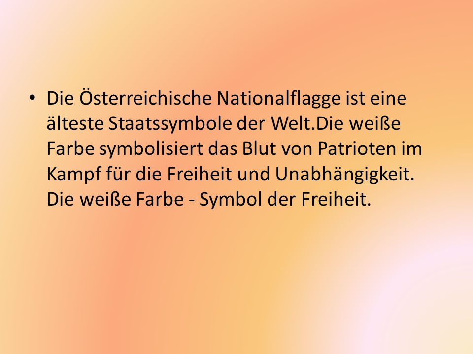 Die Österreichische Nationalflagge ist eine älteste Staatssymbole der Welt.Die weiße Farbe symbolisiert das Blut von Patrioten im Kampf für die Freiheit und Unabhängigkeit.