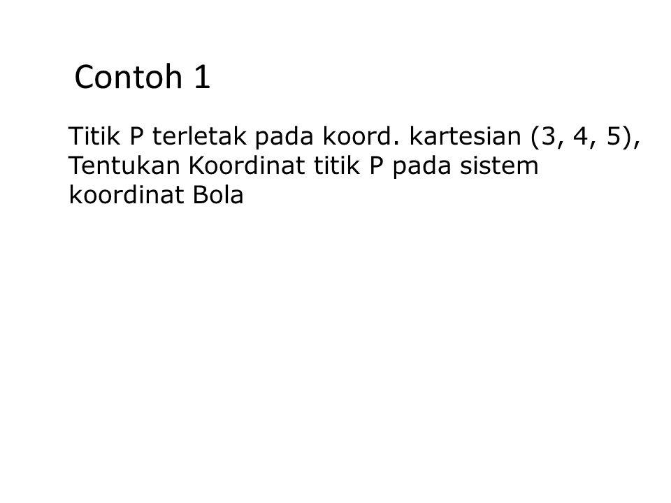 Contoh 1 Titik P terletak pada koord. kartesian (3, 4, 5),