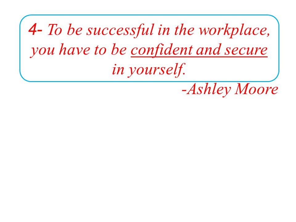 4- To be successful in the workplace, you have to be confident and secure