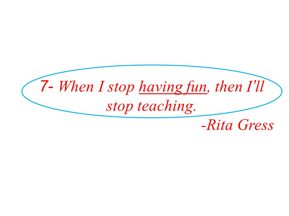 7- When I stop having fun, then I'll stop teaching.