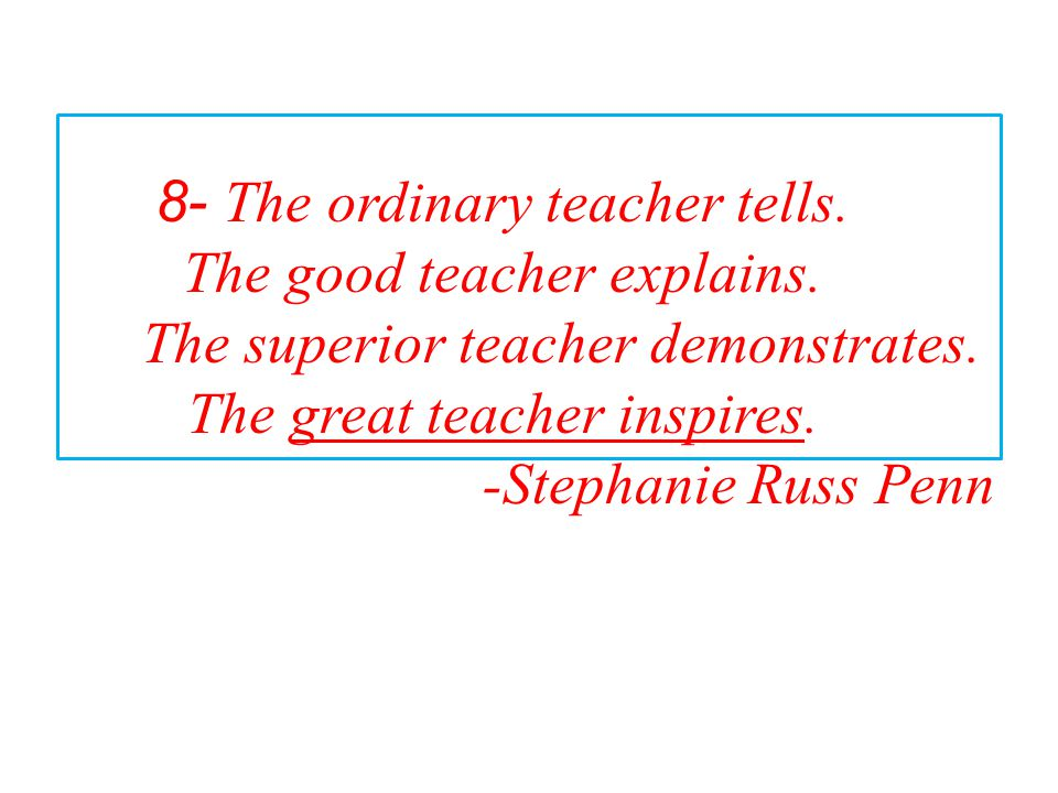8- The ordinary teacher tells. The good teacher explains.