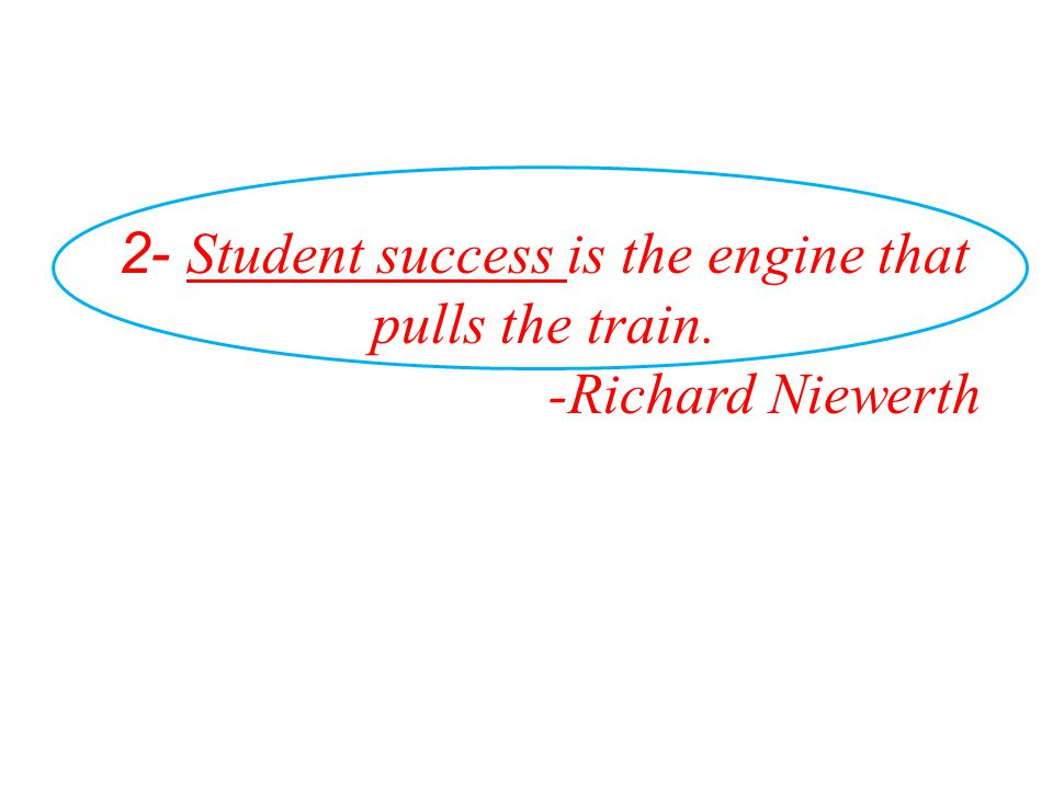 2- Student success is the engine that pulls the train.