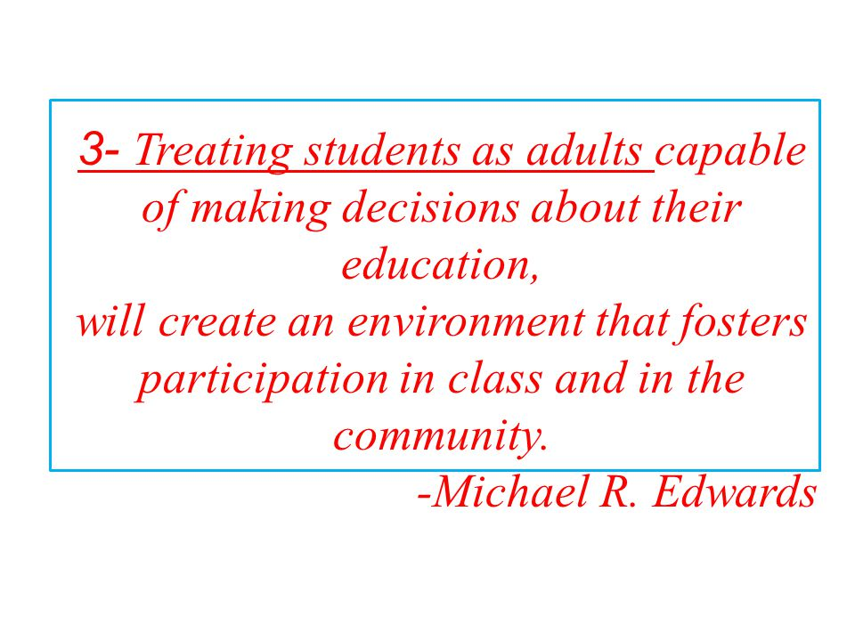 3- Treating students as adults capable of making decisions about their education,