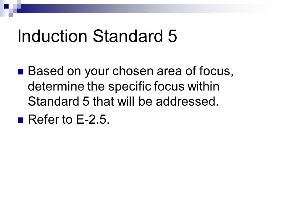 Induction Standard 5 Based on your chosen area of focus, determine the specific focus within Standard 5 that will be addressed.